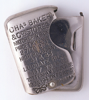 "Rectangular, curved corners and sides, the front inscribed ""CHAs BAKER & Cos Stores, Match & Pin Box, Price Two Pence, 271 to 274 High Holborn, 41 & 43 Ludgate Hill, 137 to 140 Tottenham Court Rd St.  [T.Turner's manufacturer's trademark stamped on lower left; Rd. 26844 on lower right.] Reverse inscribed ""Gentlemens & Boys Superior Clothing, Hosiery, Shirts, Hats, Boots & C. 25 Per Cent Under Usual London Prices to Keep Pace with the Civil Service Stores."" Interior match container revealed when inscribed exterior sheath is pulled open at side; both exterior and interior pivot on attached pin at bottom center. Striker recessed on side."