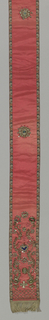 Ribbon of red silk with narrow borders in Persian cone design with ornaments of rosettes and, at either end, flowering stems, cross border and fringe worked in metal threads, foil, and paillettes. B similar to A, except for ribbon which is plain.