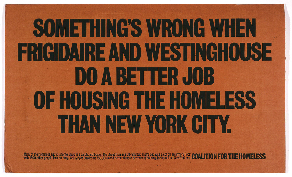 Text printed on corrigated cardboard (i.e. the same material as the boxes for Frigidaire and Westinghouse appliances) which serves as temporary shelters for the homeless as they sleep on the city's sidewalks. Text in black: SOMETHING'S WRONG WHEN / FRIGIDAIRE AND WESTINGHOUSE / DO A BETTER JOB / OF HOUSING THE HOMELESS / THAN NEW YORK CITY.