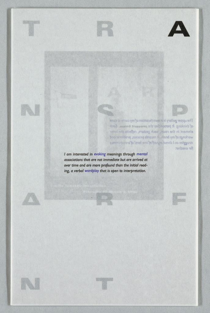 "Brochure in two parts with text and images throughout. All quotes by Tenazas. Inside pamphlet folded in half; translucent vellum bookjacket covers front and back surfaces. Cover of vellum jacket with letters of ""TRANSPARENT"" divided into 3 columns; quote at center of page. Inside pamphlet, front page: photographic image of person who seems to be standing behind frosted glass or plastic wall, figure blurred. Inside leaves: across top row, images of simple house, arrow, hand; on left side, 5 different arrows. On right side, photographic image of line of translucent windows; 2 people standing on other side, figures blurred. Photos of installation. Back cover: bio of artist, credits. Printed in black, blue, silver inks."