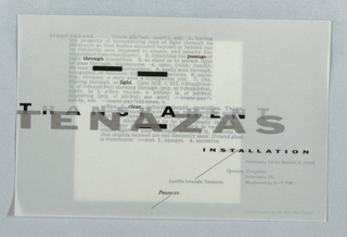 "Invitation with text throughout, including information about installation and opening reception. Bottom part of dictionary definition of ""transparent"" overlaid by title text in gray and black, and artist's name in silver; in upper section, several words highlighted in black, while 3 appearances of ""transparent"" are blocked out. Off-white square to left center of sheet surrounded by field of gray. Text in darker gray over bothareas with the words ""installation"" and ""projects"" in black. Printed in gray, black, silver inks. See artist file for more information."