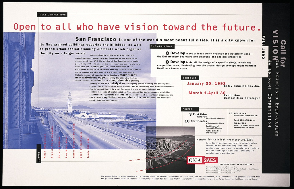 Poster for announcing the San Francisco Embarcadero Competition.  Recto: Two overlapping photographic reproductions; large one in blue tones showing view of San Francisco harbor with road, pier, and building on left side and second one showing aerial view of San Francisco Harbor in black and white with computer-generated segmented lines highlighting the shape of harbor. Poster organized by text boxes in style of flowchart.  Imprinted in black rectangle, upper left: IDEAS COMPETITION, in red across top: Open to all who have vision toward the future; in black: San Francisco is one of the world's most beautiful cities.  It is a city known for/ its fine-grained buldings covering the hillsides, as well/ as grand urban scaled planning elements which organize/ the city on a large scale./ [in smaller font] Yet, prominently visible to all who visit, the/ waterfront poorly represents San Francisco to the world in its/ current condition.  With the decline of San Francisco as a major/ port, many of the old uses of the waterfront are gone, while new/ ones have yet to emerge.  The recent demolition of the earthquake damaged Embarcaderos Freeway, the elevated roadway/ which severed the city from its waterfront, has created an historic moment of opportunity to develop a magnificent/ (new waterfront edge), reuniting city with the bag./ Seeking to act as a (catalyst) for the ongoing public planning and development/ effort, Center for Critical Architecture I(2 AES) is sponsoring this achitectural/urban/ design competition. It is a call for ideas that are at once visionary yet/ contain the seeds of implementation. The competition and subsequent exhibition/ are intended to generate enthusiasm, creative, and inspirational proposals, and/ and a spirit of optimism and collaboration that will carry San Francisco/ proudly into the next century; within text, key words written in large font such as: emerge; catalyst; enthusiasm; optimism; collaboration.  Imprinted on right side: THE CHALLENGE/ 1. Develop a set of ideas which organize the waterfront zone--/ the Embaracao Boulevard and adjacent land and pier properties./ 2. Develop in detail the design of a specific site(s) within the/ competition area, illustrating how the overall design concept might manifest/ itself on a human scale. Imprinted in black, right side: SCHEDULE/ [in red:] January 30, 1993 / [in black:] Entry submissions due / March 1 - April 30/ Exhibition/ Competition Catalog. Imprinted in black, right and below: PRIZE/ 3 First Prize/ Awards/ of $10,000 (US) each/ 10 Certificates/ of Outstanding Merit/ Certificates of/ Honorable Mention/ Public Exhibition/ and Catalog...; imprinted in gray and white, vertically on right edge: Call for/ VISION San Francisco Embaracadero Waterfront Competition/ Fall 1992; imprinted in red vertically, below: JURORS/ Allan Colquhoun/ Francis Ford Coppola/ Harold Gilliam/ Fumihiko Maki/ James Stewart Polshek/ Stanley Saitowitz/ Jorge Silvetti. Verso: black and white photographic reproduction of San Francisco Bay with Golden Gate bridge on right and construction area on left; imprinted in various font size and parts overlapping image, in black: emergence/ of new city edge / sequence/ chronology / What is the nature of this suspended city?/ as the land submerges into the sea/ below the waterline/ inhabitation persist;  (in black)/ Submergence (left of photo reproduction and in gray)/ life lines of circulation (in black)/ orchestration (in red)/ frontpiece (in red).