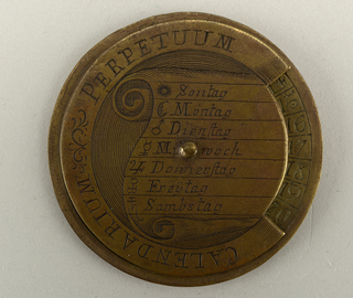 "One large brass disc and one small on either side, pivoting on center nail. Top engraved: Calendarium Perpetuum"" and days of the week in German, together with their symbols. Cut-out edge adjustable to date engraved on large disc. Back disc has two cut-outs, adjustable to show holidays, month, sign of zodiac, sunrise and sundown, length of days and nights."