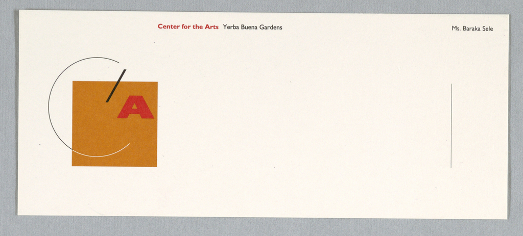 "Notecard with corporate identity at left. Constructivist-type logo centers around orange square. Thin black ""C"" curves around top and left on white ground; intersects square at bottom. If line of ""C"" continued its circular course, both ends would converge on ""A"" and black slash. Thin vertical black line at right. ""Center for the Arts (red) Yerba Buena Gardens (black)"" at top center. ""Ms. Baraka Sele"" at top right corner, in black. Printed in orange, red, black inks."