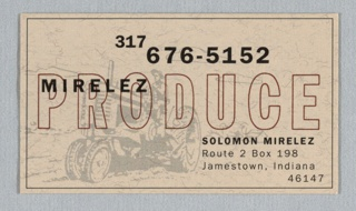 "Image in gray of man on tractor facing left; overprinted text in black; word ""Produce"" in brown; ruled border in black. Card for corporate identity. Client: Mirelez Farms; production by: Press 96. Imprinted on recto: ""317/676-5152/Mirelez/Produce/Solomon Mirelez/Route 2 Box 198/Jamestown, Indiana/46147."""