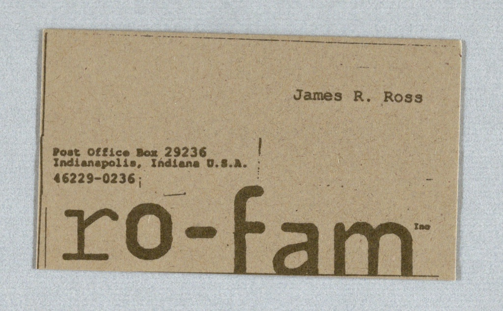 """Address in typewriter face imprinted at center left in dark gray; firm name across bottom, in dark gray; imprinted in typewriter face at upper right: """"James R. Ross."""" Stationery for corporate identity. Client: Ro-Fam Inc. Production by: Press 96. Imprinted on recto:  """"Post Office Box 29236/Indianapolis, Indiana U.S.A./46229.0236/ro-fam inc./James R. Ross."""""""
