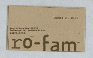 "Address in typewriter face imprinted at center left in dark gray; firm name across bottom, in dark gray; imprinted in typewriter face at upper right: ""James R. Ross."" Stationery for corporate identity. Client: Ro-Fam Inc. Production by: Press 96. Imprinted on recto:  ""Post Office Box 29236/Indianapolis, Indiana U.S.A./46229.0236/ro-fam inc./James R. Ross."""