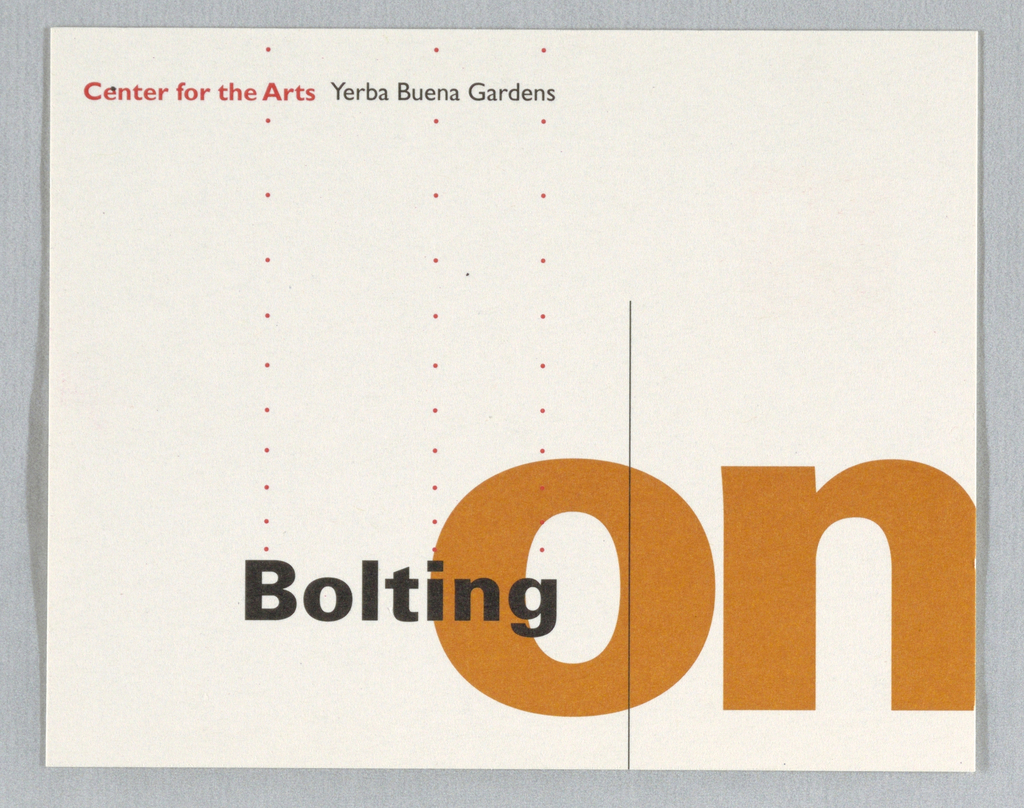 "Reply card with corporate identity at upper left. See 1994-87-12 for logo description. Spaces provided for name and address information at right.; return address and phone numbers of contact person listed at left. Verso: ""Center for the Arts (red) Yerba Buena Gardens (black)"" at top left. ""On"" in large orange letters at bottom right; ""Bolting"" runs horizontally into ""O"" from left. Printed in black, red, orange inks."