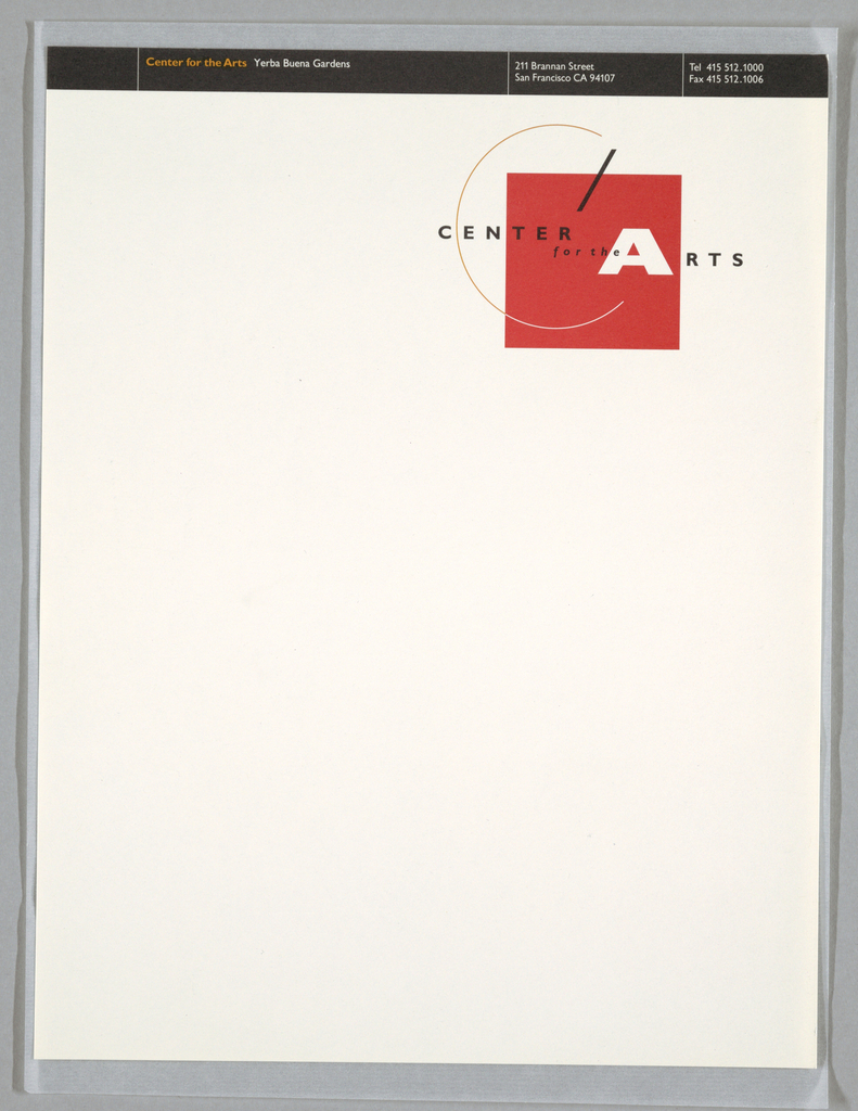 """Letterhead with corporate identity at upper right. Constructivist-type logo centered around red square. Thin orange """"C"""" curves around top and left; intersects square at bottom. If line of """"C"""" continued its circular course, both ends would converge on """"A"""" and black slash. """"CENTER"""" runs horizontally through middle of """"C""""; """"for the"""" runs horizontally below. """"RTS"""" runs horizontally following from """"A"""". Top of sheet: black band divided into 4 segments by 3 white vertical lines; """"Center for the Arts (orange) Yerba Buena Gardens (white),"""" top left; address, phone and fax numbers at top right, in white. Printed in red, black, orange inks."""