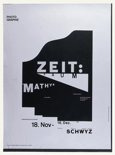 Silver field set on black paper with an irregular semi-geometric black central portion containing lettering. Black letters and inscriptions are printed on silver. Black paper border at right edge and along lower edge of sheet. In black central area above a silver wedge, the title ZEIT: in large san-serif black letters. Below, the word RAUM is printed in black on silver wedge. At left M. MATHYS printed in silver on black in a corresponding wedge shape moving from left to right. In smaller font printed in silver on black Structure/Serine: / 52 Wotan Mental / Eon Tag Toscana / Verzascatal. At upper left corner printed in black: PHOTO / GRAPHIE. Printed in black on silver, at left: JOSEPHSHAUS KOLLEGIUM / 18. NOV - 16. Dez. '73 / 15 -17 Uhr, and at lower right: SCHWYZ in large block letters and printed in much smaller font above: Mittwoch  Samstag  Sonntag.  At lower left in black: Gespräch mit Max Mathys : 16 Dezember um 16 Uhr