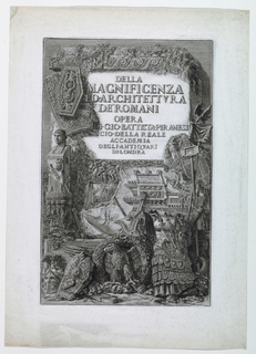 "Vertical rectangle. Frontispiece to the plates. Title, above on a stone: ""DELLA/MAGNIFICENZA/ED. ARCHITETTURA/DE' ROMANI/OPERA/DI.DIO. BATTISTA PIRANESI/SOCIO.DELLA REALE/ACCADEMIA/DEGLI.ANTIQUARI/DI.LONDRA."" At upper left, and below: arms, insignia, standards, eagle, prow of a ship. Signed in plate, lower right."