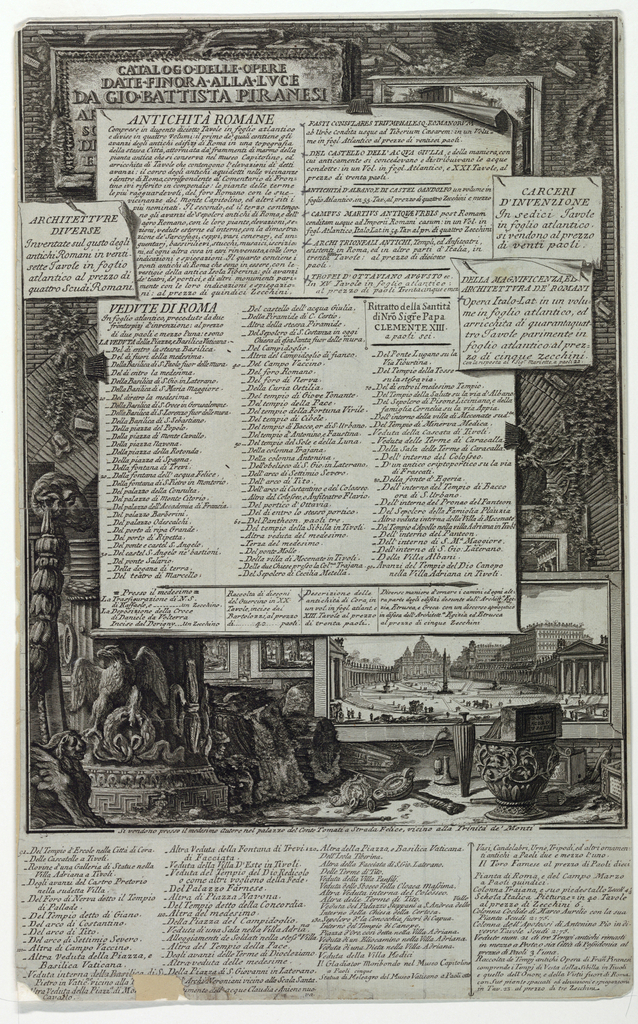 """Unrecorded; Hind, p. 6 (14). Arranged like a bulletin board with lists, beginning """"Antichita Romane"""" nailed over examples of his work, notably the view of St. Peter's in Rome. Ornaments and fragments of classical details lie in the foreground. Left top corner, a tablet with inscription """"CATALOGO . DELLE. OPERE/ DATE . FINORA . ALLA . LUCE/ DA GIO BATTISTA PIRANESI ..."""" Two framing lines. Bottom center: """"Si vendono presso il medesimo Autore nel palazzo del conte Tomati a Strada Felice vicino alla Trinita de Monti."""" Bottom margin : continuation of catalogue to No. 94, where the hand changes, and then in three columns to No.137, which reads: """"Statue di Meleagro del Museo Vaticano ..."""" A fourth column separated from these , at right."""