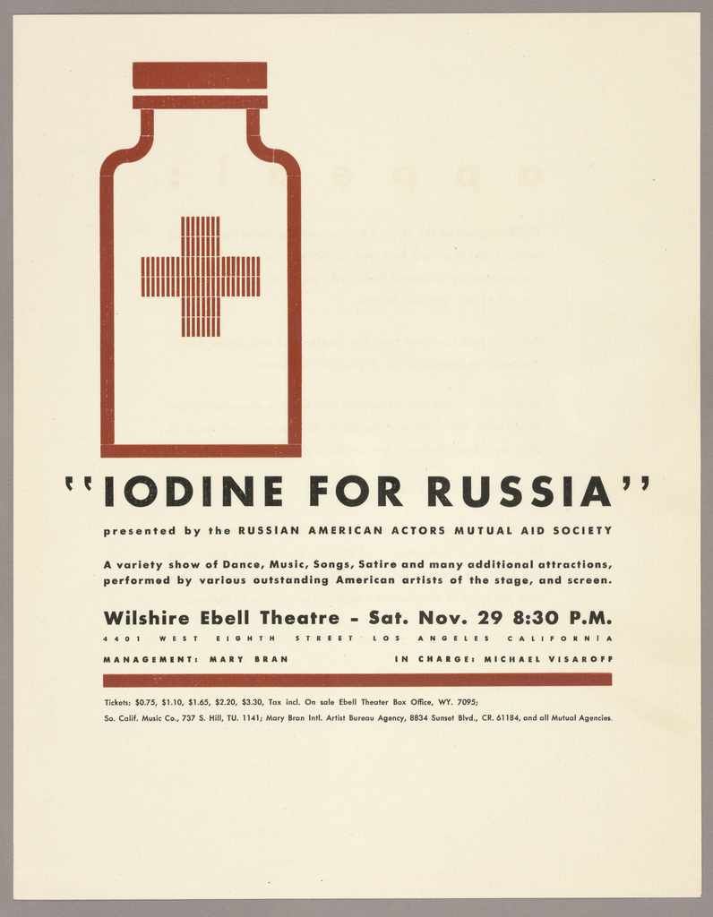 """Image features a minimally depicted medicine bottle with a cross. Below is written in black text: """"IODINE FOR RUSSIA"""" / presented by the RUSSIAN AMERICAN ACTORS MUTUAL AID SOCIETY / A variety show of Dance, Music, Songs, Satire and many additional attractions, / performed by various outstanding American artists of the stage, and screen. / Wilshire Ebell Theatre – Sat. Nov. 29 8:30 P.M. / 4401 WEST EIGHTH STREET LOS ANGELES CALIFORNIA / MANAGEMENT: MARY BRAN / Tickets: $0.75, $1.10, $1.65, $2.20, $3.30, Tax incl. On sale Ebell Theater Box Office, WY. 7095; / So. Calif. Music Co., 737 s. Hill, TU. 1141; Mary Bran Intl. Artist Bureau Agency, 8834 Sunset Blvd., CR 61184m and all Mutual Agencies."""