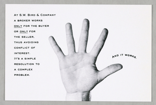 Seven postcard-size cards, probably intended as a mail advertisement, comprise a set. Each card features, in black and white photographic reproduction, a variation on a pair of a man's hands, accompanied by a brief slogan about the real estate firm's particular business specialty, in small sans serif capitals.   1993-151-161a - Two hands, fingers extended downward and palms facing up, are placed left and right. Hair is visible just above the wrists, where the view is cut off. A folded one dollar bill, showing a United States Mint portrait reproduction of George Washington, appears, along with three coins, on top of the palm on the left, while an excerpt from a floor plan is on top of the palm on the right. Between the two hands, the sentence, In/ every/ real estate/ transaction/ there is/ a buyer/ and/ a seller, is imprinted. The phrase, real estate, is curved.  1993-151-161b - Two hands, in closed-fist position, fingers downward, palms hidden, are placed left and right. Again, hair is visible; now the view cutoff is slightly above the wrist. It's often unclear just whose interests a broker represents is imprinted below.  1993-151-161c- On the left is a repeat of the money-holding hand from (a), and on the right, of the hand in the right-hand position from (b). Below, on the right, is a buyer's interest/ cannot be served/ by a seller's broker.  1993-151-161d - On the left is a repeat of the left-hand view from (b), and on the right, of the floor plan-holding hand from (a). Below, on the left, is a seller's interests/ cannot be served/ by a buyer's broker.  1993-151-161e - A view of one hand, fingers splayed and extending upward, palm up, ends just above the wrist. Twelve lines of type, margins justified on the left, but not the right, occupy most of the space to the left of the hand: at S. W. Bird & Company/ a broker works/ only for the buyer/ or only for the seller,/ thus avoiding conflict of/ interest./ It's a simple/ resolution to/ a complex/ problem. On the righ