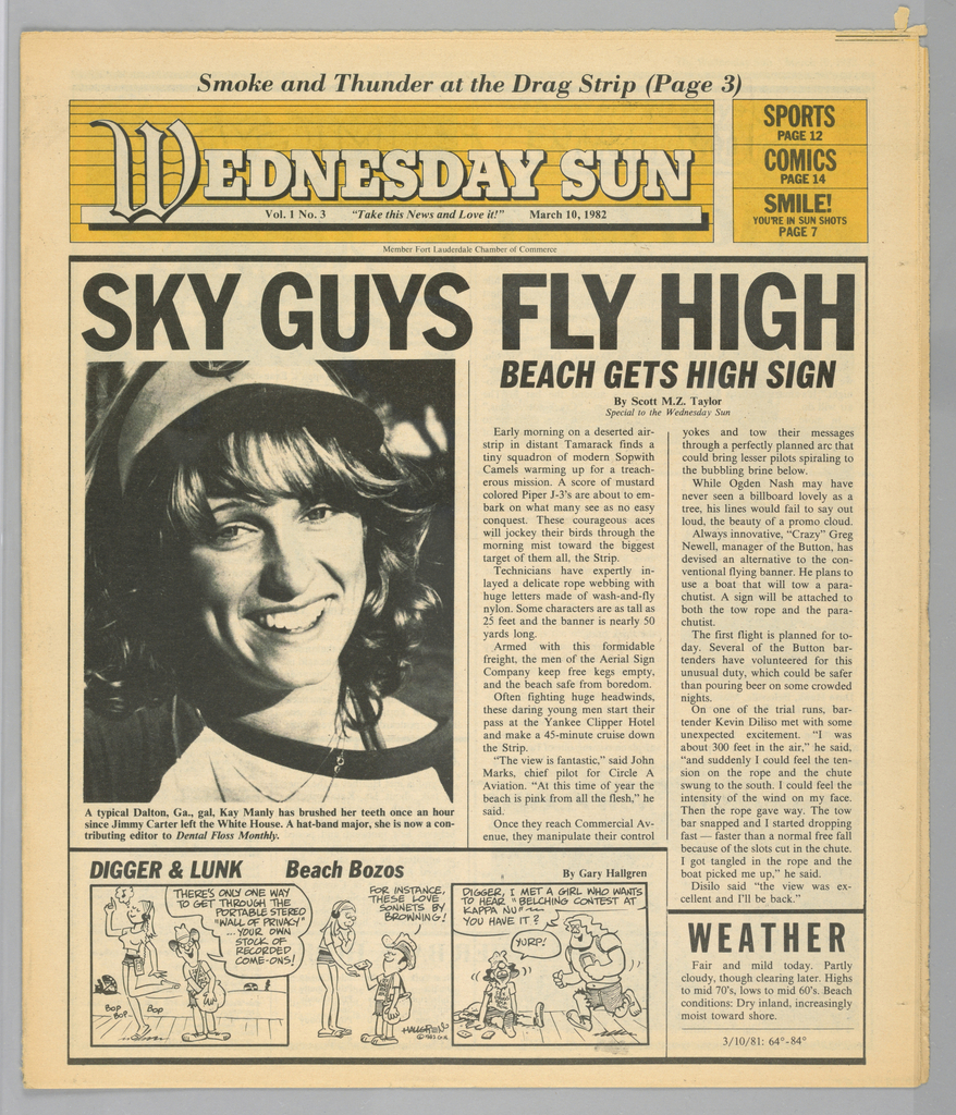 The present object is one in a series of The Sun, a humorous tabloid newspaper published in Florida and marketed to college students on spring break in the Fort Lauderdale-Daytona Beach area. The publication's motto, Take This News and Love it, imprinted on page one underneath the edition title, establishes the satirical thrust of the paper. The design format comprises photographs of the vacationing population, along with captions and text mocking both the subjects and their activities; beach-themed cartoons, such as Digger & Lunk Beach Bozos; articles about entertainers popular among the targeted readers; Dear Abby, a nationally syndicated advice column by Abigail Van Buren; and Camel cigarette advertisements.  In this issue, the front page head shot of a smiling young woman is captioned: A typical Dalton, Ga. gal, Kay Manly has brushed her teeth once an hour/ since Jimmy  Carter left the White House. A hat-band major, she is now a con-/ tributing editor to Dental Floss Monthly.