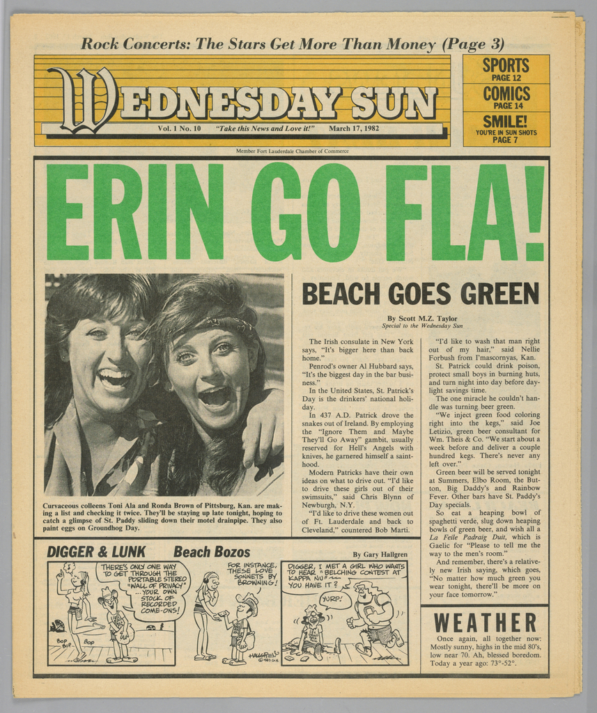 "The present object is one in a series of The Sun, a humorous tabloid newspaper published in Florida and marketed to college students on spring break in the Fort Lauderdale-Daytona Beach area. The publication's motto, Take This News and Love it, imprinted on Page one underneath the edition title, establishes the satirical thrust of the paper. The design format comprises photographs of the vacationing population, along with captions and text mocking the subjects and their activities; beach-themed cartoons, such as Digger & Lunk Beach Bozos; articles about entertainers popular among the targeted readers; Dear Abby, a nationally syndicated advice column by Abigail Van Buren; and Camel cigarette advertisements.  The headline, Erin Go Fla!, imprinted in bold, bright green, sans serif type, a pun on the Irish saying, Erin go bragh (Ireland forever), introduces the St. Patrick's day holiday (March 17th) theme. Further illustrating the Irish theme are the sub-headline, Beach Goes Green, in a smaller, but bold, black, sans serif font, and the head shot of two smiling young women, identified in the caption as ""Curvaceous colleens,"""