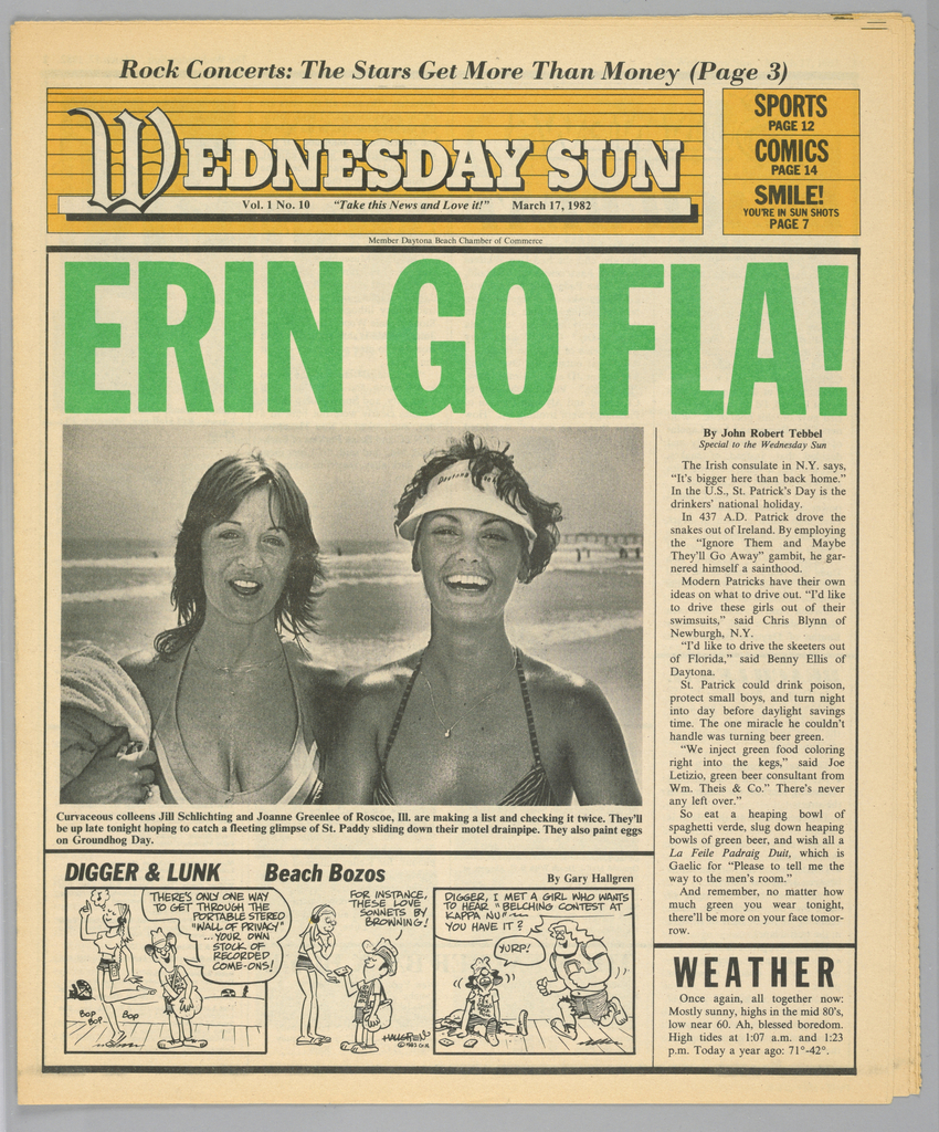 """The present object is one in a series of The Sun, a humorous tabloid newspaper published in Florida and marketed to college students on spring break in the Fort Lauderdale-Daytona Beach area. The publication's motto, Take This News and Love it, imprinted on page one underneath the edition title, establishes the satirical thrust of the paper. The design format comprises photographs of the vacationing population, along with captions and text mocking both the subjects and their activities; beach-themed cartoons, such as Digger & Lunk Beach Bozos; articles about entertainers popular among the targeted readers; Dear Abby, a nationally syndicated advice column by Abigail Van Buren; and Camel cigarette advertisements.  The front page headline, Erin Go Fla!, imprinted in bold, sans serif, bright green type, spoofs the Irish phrase, Erin go bragh (Ireland forever) and is a nod to the St. Patrick's Day holiday (March 17th). The Irish theme is further illustrated by the upper body photograph of two smiling, bathing-suited young women, identified in the caption as """"curvaceous colleens."""""""