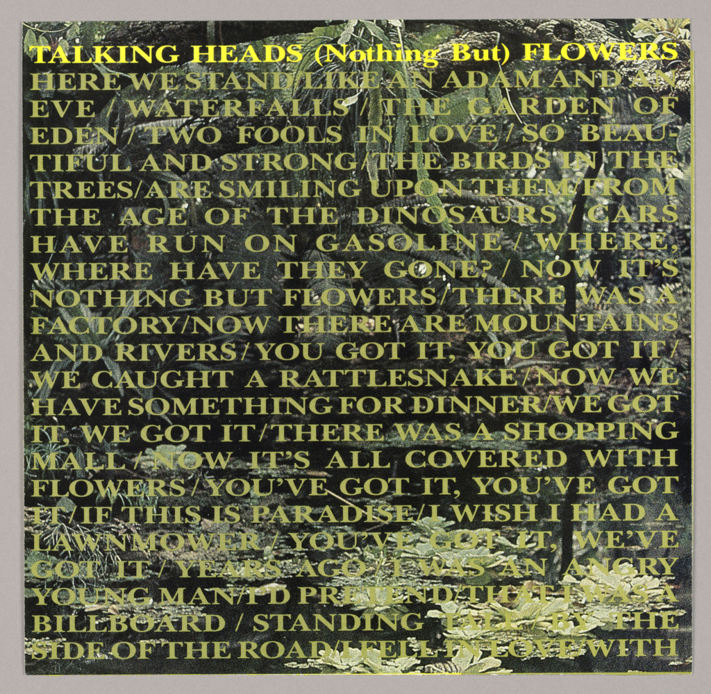 Recto - The design features a pattern of leafy growth in tones of pale green on a glossy black background. The pattern is most discernible on the bottom right, where the leaves are dense and the light intensifies. The featured song lyrics (perhaps one stanza) are superimposed on the entire page; the titular line, Talking Heads (Nothing But) Flowers, is imprinted in yellow serif-style capitals, except for Nothing But, which is in upper and lower case type. The remaining twenty-two lines are imprinted in the same style, all capitals in a muddy pale green.    Verso - Additional song lyrics, organized in twenty-five lines of upper and lower case serif-style type, are imprinted top to bottom on a light olive green background, about one third of the page width. The remaining two thirds of the page feature a yellow background. In the central third of the page, in a curved format, is a list of the personnel of the titular song and of the song reproduced on the record's second side, Ruby Dear, followed by production information, including Design by M&Co. The song titles are listed on four lines, centered, in the remaining third.
