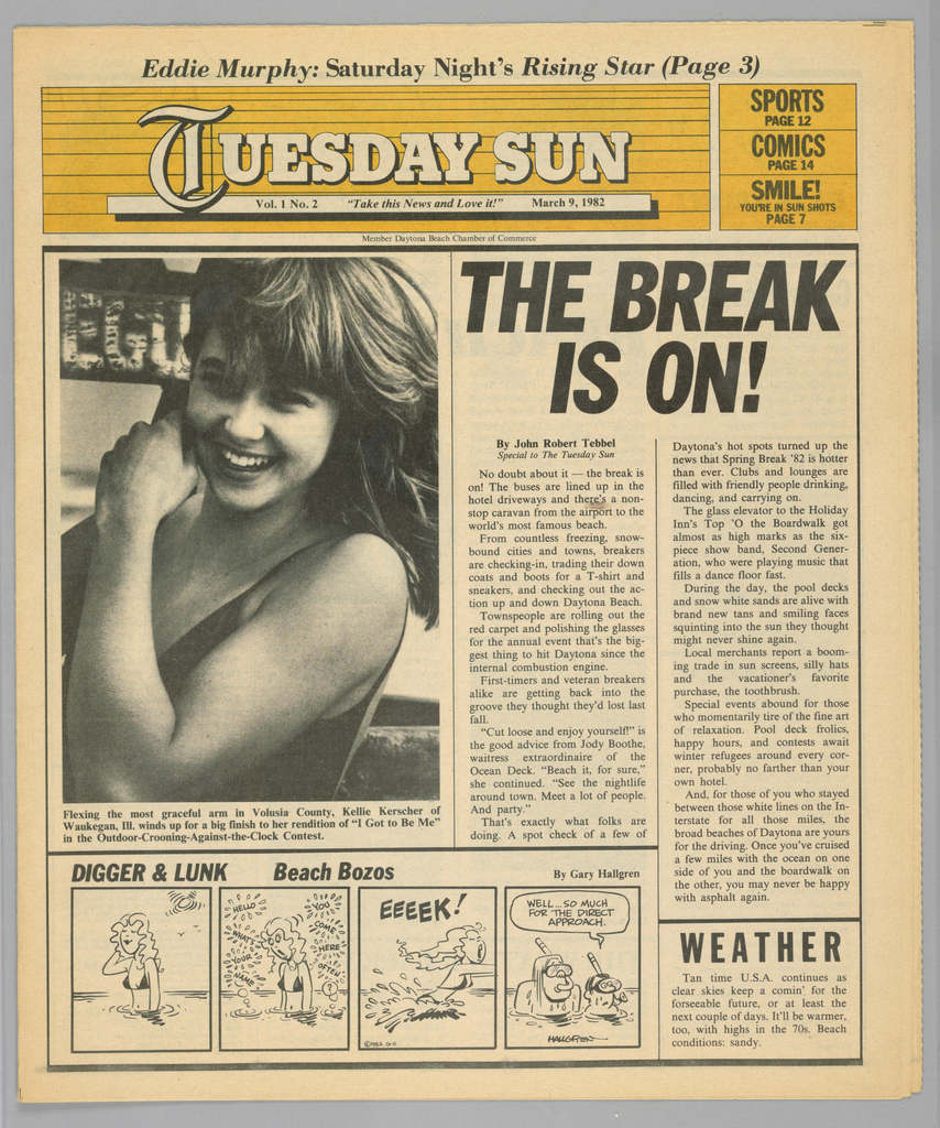 """The present object is one in a series of The Sun, a humorous tabloid newspaper published in Florida and marketed to college students on spring break in the Fort Lauderdale-Daytona Beach area. The publication's motto, Take This News and Love it, imprinted on page one underneath the edition title, establishes the satirical thrust of the paper. The design format comprises photographs of the vacationing subjects and their activities; beach-themed cartoons, such as Digger & Lunk Beach Bozos; articles about entertainers popular among the targeted readers; Dear Abby, a nationally syndicated advice column by Abigail Van Buren; and Camel cigarette advertisements.  On the first page, an above-the waist photograph of a smiling girl in a bathing suit is captioned: Flexing the most graceful arm in Volusia County, Kellie Kerscher of/ Waukegan, Ill. winds up for a big finish to her rendition of """"I Got to Be Me""""/ in the Outdoor-Crooning-Against-the-Clock Contest."""