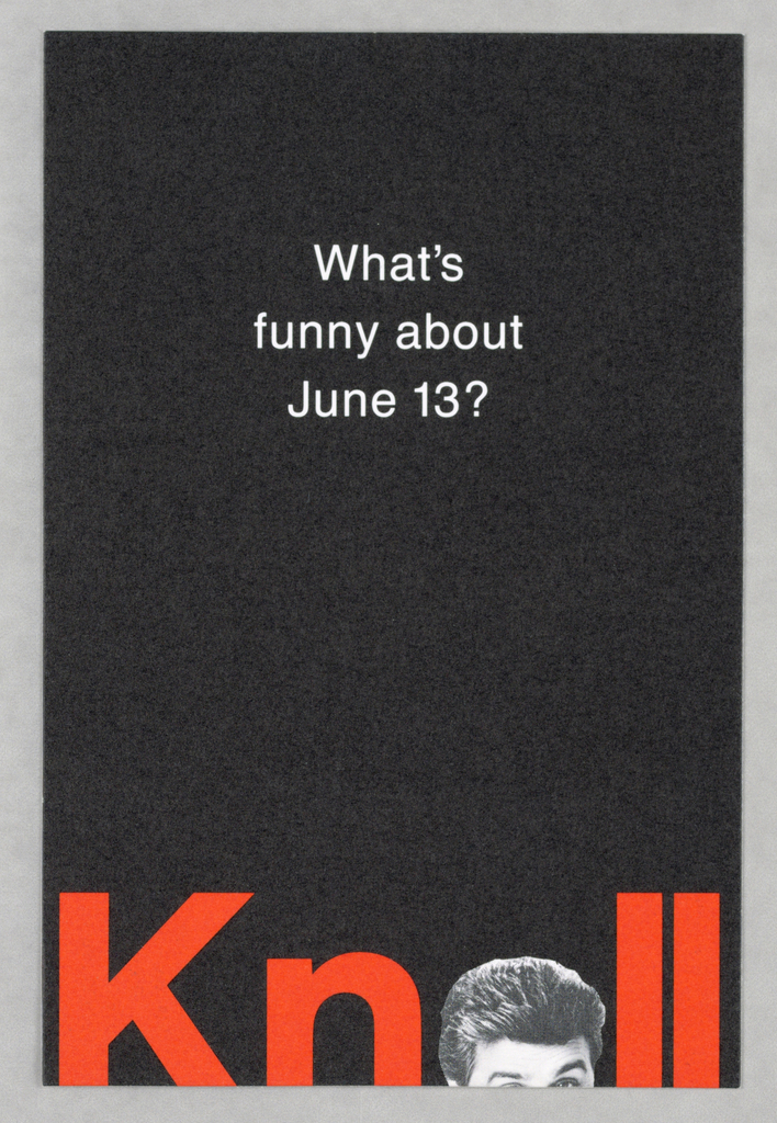 1993-151-157a - The content of the postcard relates to advance notice of the Knoll Chicago Gala, an event scheduled in connection with the 1990 Neocon show.  Recto: A vertical view on matte black cardboard shows What's/ funny about/ June 13? imprinted in white sans-serif type. At the bottom edge, in red-orange bold type about one inch high, all the way across, Knoll is imprinted; however, a partial view of a face [Jay Leno] substitutes for the letter o, and the letters are abbreviated at the bottom edge.   Verso: The vertical view shows Neocon on a white background in red-orange serif-style capitals, imprinted at the bottom edge, where it is cut off at the bottom edge in the same manner as Knoll is on the recto. A line of miniature type across the center indicates Knoll International and the address. The horizontal view shows eight lines of type about the event separated into two groups after line five and centered in the left-hand section.   1993-151-157b - The whole consists of a white cardboard invitation folded in thirds, overlaid by transparent stock, also folded in thirds on the outside, but split at the folds into three discrete sections on the inside. In closed position, the outer flap shows six lines of serif-style type imprinted, centered, on the oversheet. Below, close to the bottom edge, is an additional line. In opened position, three sections appear. On the left, on the cardboard, is a head shot of Jay Leno, smiling; his eyebrows are raised and an imprint of the Knoll logo in red (the letter K bisecting a circle) partly covers his left eye. The center and right-hand sections consist of type imprinted on the outersheet: in the center, three groups of two lines each detailing the event, and on the right, three lines of Rsvp specifics. The closed right-hand flap continues with an additional three lines on the oversheet. Extending from the center white cardboard section is an additional tear-off flap; this is a two-sided, imprinted Rsvp card, pre-addressed to Knoll, to be completed and returned by the recipient.