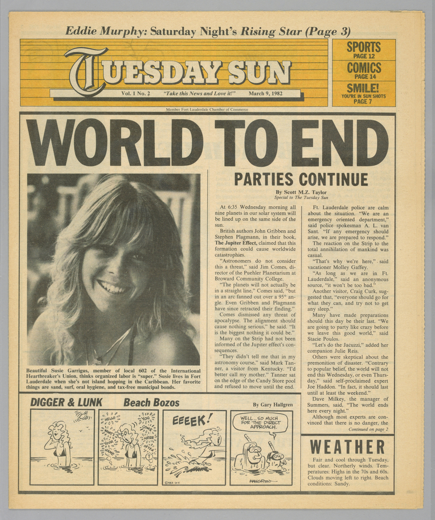 The present object is one in a series of The Sun, a humorous tabloid newspaper published in Florida and marketed to college students on spring break in the Fort Lauderdale-Daytona Beach area. The publication's motto, Take This News and Love it, imprinted on page one underneath the edition title, establishes the satirical thrust of the paper. The design format comprises photographs of the vacationing population, along with captions and text mocking both the subjects and their activities; beach-themed cartoons, such as Digger & Lunk Beach Bozos; articles about entertainers popular among the targeted readers; Dear Abby, a nationally syndicated advice column by Abigail Van Buren; and Camel cigarette advertisements.