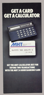 Recto (cover page of the folded brochure): On a black background, Get a Card/ Get a Calculator is imprinted in white sans serif style uppercase type just below the top edge. In photographic illustration, the bottom left corner of a calculator, placed on the diagonal, touches the upper left hand corner of a credit card, which spans the horizontal center. In the lower half, in a smaller version of the uppercase type, the copy explains Get the MHT Calculator Just For/ Trying Two Transactions/ With the MHY 24 Hour Banking Card.  Unfolded, the copy on the left hand inside page, headed by three lines in bright blue sans serif style type, and continuing in black and white under blue headings and bullets, outlines the offer. Turned sideways, the brochure's two remaining inside pages comprise an application form. The outside left hand page features a rectangle in light blue, outined in black, and headed How to get your calculator; below that, in the lower third of the page, the remaining copy is headed, in blue, A Personal Identification Code/ protects your account. The center page, which is on the outside of the return mailer when the object is folded, contains the business reply mail information and free postage imprint.