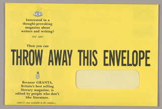 1993-151-170a - Envelope - A bright yellow window envelope, imprinted across the center in bold black capitals, Throw Away This Envelope, contains materials pitched to potential American readers of Granta magazine, founded in Great Britain.  On the top left is an icon of a cup and saucer, a curlicue of steam rising from the cup. Marketing copy, positioned above and below the central line of type, occupies the remaining space to the bottom edge. 1993-151-170d - Flyer - Cover page: The salutation to Dear Reader, in detached script letters on the top left, is followed by a thirteen line paragraph in serif style type about Granta. In the top half, abutting the right edge, is a map showing a partial view of Cambridge University. In the bottom half, on the diagonal, abutting the left edge, and continuing on the back page, is an excerpt from the cover of the Granta issue, Dirty Realism; the design, posing a couple against a background of neon signs, is a parody of the Grant Wood painting, American Gothic. Pages two and three feature a narrative associating Granta magazine with the Granta River in Cambridge, England, and continuing with highlights from past Granta issues. Illustrations are interspersed: for example, a Cambridge scene on the river; an oval photograph of Louise Erdrich, a Granta author; and a television set, referring to a television news program citing Granta. Page four features a short letter in the upper half detailing the subscription offer; it is signed in facsimile Bill Buford, Editor. 1993-151-170e - Flyer: A foldout opens to four pages, imprinted on both sides. The title, What's/ Wrong/ With/ This/ Picture/ ?/ (answers below), is imprinted on the left of the cover page in sans serif type of gradually diminishing size. Next to it on the right is an illustration reproducing the cover of Granta's More Dirt, the New American Fiction issue; the design features triangular top and bottom sections in blue and black respectively, enclosing a row of receding garage flap doors in red, one of which opens to reveal an exiting vehicle. When turned upside down, the viewer may read three answers to the title question, imprinted in miniscule type.  The inside pages (one to four) highlight excerpts from Granta writings, accompanied by black and white photographs. The outside pages feature color reproductions of Granta covers, along with a subscription order form, which must be cut off.  1993-151-170b - Subscription card - Against a background of black and white reproductions of Granta covers is a subscription order form with perforated edges.  1993-151-170c is a return envelope for the subscription order form 1993-151-170b.