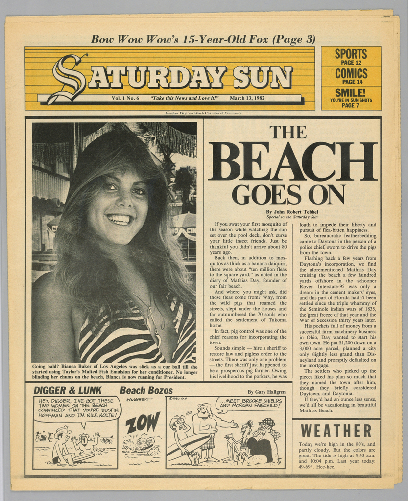 The present object is one in a series of The Sun, a humorous tabloid newspaper published in Florida and marketed to college students on spring break in the Fort Lauderdale-Daytona Beach area. The publication's motto, Take This News and Love it, imprinted on page one underneath the edition title, establishes the satirical thrust of the paper. The design format comprises photographs of the vacationing population, along with captions and text mocking both the subjects and their activities; beach-themed cartoons, such as Digger and Lunk Beach Bozos; articles about entertainers popular among the targeted readers; Dear Abby, a nationally syndicated advice column by Abigail Van Buren; and Camel cigarette advertisements.  In this issue, a front page above-the-waist photograph of a smiling, long-haired young woman is captioned: Going bald? Bianca Baker of Los Angeles was slick as a cue ball till she/ started using Taylor's Malted Fish Emulsion for her conditioner. No longer/ blinding her chums on the beach, Bianca is now running for President.