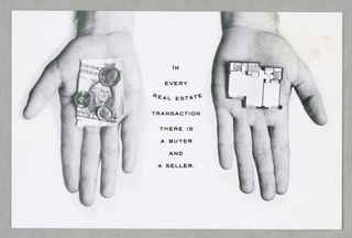 Seven postcard-size cards, probably intended as a mail advertisement, comprise a set. Each card features, in black and white photographic reproduction, a variation on a pair of a man's hands, accompanied by a brief slogan about the real estate firm's particular business specialty, in small sans serif capitals.   1993-151-161a - Two hands, fingers extended downward and palms facing up, are placed left and right. Hair is visible just above the wrists, where the view is cut off. A folded one dollar bill, showing a United States Mint portrait reproduction of George Washington, appears, along with three coins, on top of the palm on the left, while an excerpt from a floor plan is on top of the palm on the right. Between the two hands, the sentence, In/ every/ real estate/ transaction/ there is/ a buyer/ and/ a seller, is imprinted. The phrase, real estate, is curved.  1993-151-161b - Two hands, in closed-fist position, fingers downward, palms hidden, are placed left and right. Again, hair is visible; now the view cutoff is slightly above the wrist. It's often unclear just whose interests a broker represents is imprinted below.  1993-151-161c- On the left is a repeat of the money-holding hand from (a), and on the right, of the hand in the right-hand position from (b). Below, on the right, is a buyer's interest/ cannot be served/ by a seller's broker.  1993-151-161d - On the left is a repeat of the left-hand view from (b), and on the right, of the floor plan-holding hand from (a). Below, on the left, is a seller's interests/ cannot be served/ by a buyer's broker.  1993-151-161e - A view of one hand, fingers splayed and extending upward, palm up, ends just above the wrist. Twelve lines of type, margins justified on the left, but not the right, occupy most of the space to the left of the hand: at S. W. Bird & Company/ a broker works/ only for the buyer/ or only for the seller,/ thus avoiding conflict of/ interest./ It's a simple/ resolution to/ a complex/ problem. On the right, on a curve following the shape of the thumb, the phrase and it works is imprinted.  1993-151-161f - One hand is centered, extended upward, palm side visible, with the index finger pointing up, the three other fingers closed, and the thumb curved over the nail of the middle finger. The view cutoff is at the wrist. On the left, a short distance from the top edge, I am a buyer's agent is imprinted; on the right, is my sole interest is/ to help you/ purchase/ the home/ that best meets/ your needs, at the/ lowest/ possible/ price.  1993-151-161g - Extending from left to right, cut off at midarm, is a view of two clasped hands, the left showing the outer side of the arm and the right the inner.  Just below the top edge: that's my job. That's all I do. I work for the buyer./ Ronny Katz-Lippy; just above the bottom edge: S.W. Bird & Co. Buyers/ A Division of S.W. Bird & Company, followed by two lines of address and telephone number. Next to these four lines, on the left, a pictogram of a bird-within-a-circle completes the design.