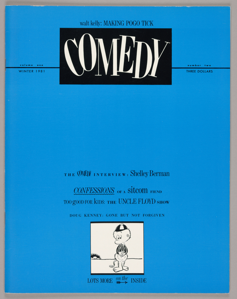 On a glossy, coated blue paper, the magazine's title, Comedy, is imprinted in serif-styled letters, skewed in varying directions and imprinted in white within a black rectangle. Thin black lines extend from the rectangle on both left and right to the edges; volume one/ winter 1981are imprinted above and below the line on the left and number two/ three dollars are placed in like position on the right. One line, referring to Walt Kelly, who is featured in an article within, appears above the rectangle. In the lower half of the page, following five lines in mixed typographical styles, is a square enclosing an illustration of Pogo, the Walt Kelly cartoon character. An additional line of type appears below the square.  The magazine's contents are presented in black and white, with text accompanied by illustrations and photographs.