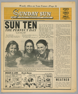 The present object is one in a series of The Sun, a humorous tabloid newspaper published in Florida and marketed to college students on spring break in the Fort Lauderdale-Daytona Beach area. The publication's motto, Take This News and Love it, imprinted on page one underneath the edition title, establishes the satirical thrust of the paper. The design format comprises photographs of the vacationing population, along with captions and text mocking both the subjects and their activities; beach-themed cartoons, such as Digger & Lunk Beach Bozos; articles about entertainers popular among the targeted readers; Dear Abby, a nationally syndicated advice column by Abigail Van Buren; and Camel cigarette advertisements.  In this issue, a front page head shot photograph of three smiling young women in a body of water is captioned: Unbeknownst to Joy Kostovich of Downers Grove, Ill., and Janet Markuson and Jimi Premer of Batavia, Ill. prankster/ Fred Hennesse has just dumped 300 boxes of lime Jell-o into the pool. ...