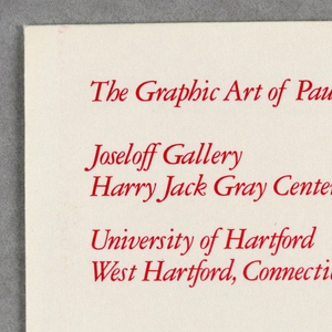 Four page brochure printed in red on white. Recto: four red squares cut and placed to resemble rooster head in negative space, with fifth smaller red square as eye. On second page: red ground imprinted in white ink on upper left: The Graphic Art of Paul Rand / February 20-March 23, 1990 / Opening Reception February 20, 5-7 pm. On third page: red background imprinted with white ink on upper left: Joseloff Gallery / Harry Jack Gray Center / University of Hartford / West Hartford, Connecticut, 06117; on upper right: 11-4 Monday thru Friday / 12-4 Saturday. Fourth page is blank.   Envelope: square on cream paper, imprinted in red ink upper left corner: The Graphic Art of Paul Rand / Joseloff Gallery / Harry Jack Gray Center / University of Hartford / West Hartford / Connecticut, 06117.