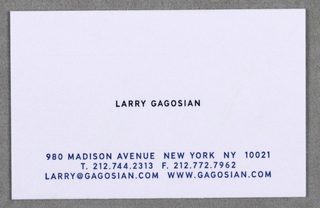 "Business card for Gagosian Gallery, New York. Imprinted ""LARRY GAGOSIAN"" (in black) centered on white. Imprinted ""980 MADISON AVENUE NEW YORK NY 10021/ T.212.744.2313 F. 212.772.7962/ LARRY @GAGOSIAN.COM WWW. GAGOSIAN.COM"" (in blue) center justified across bottom."