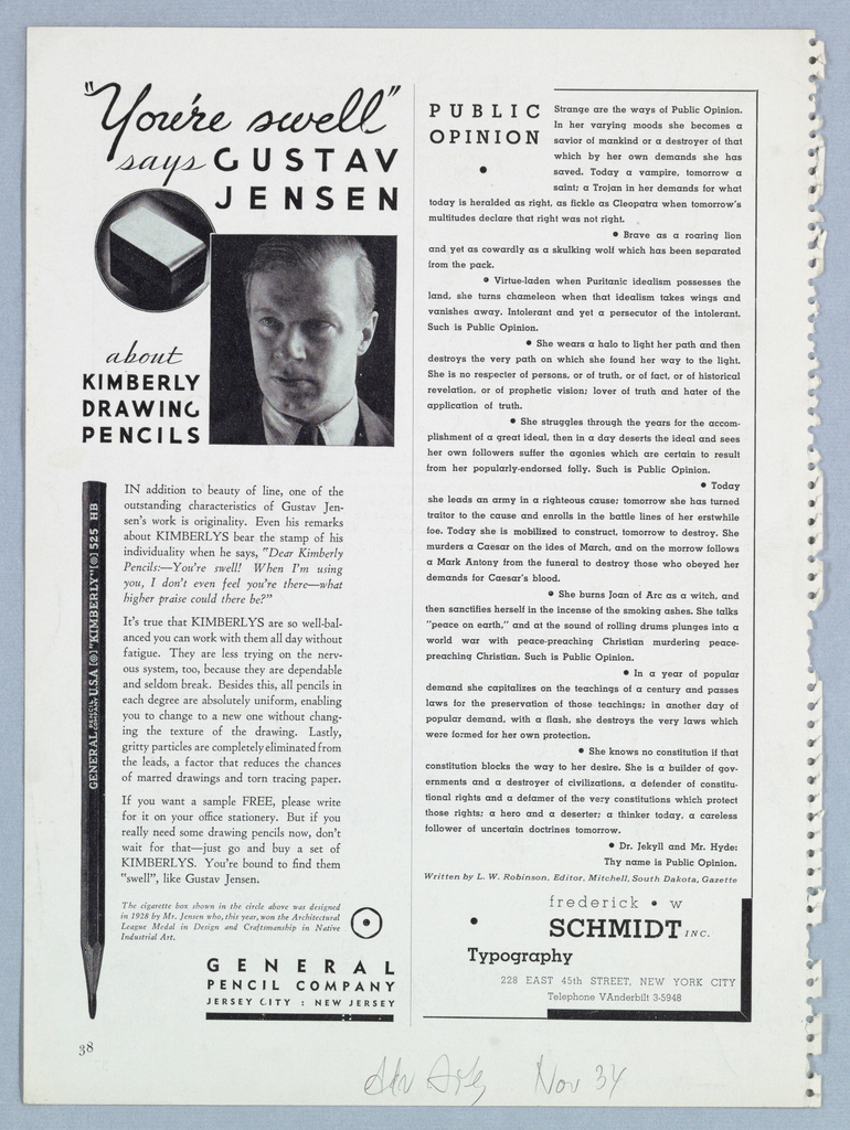 """The present object features a full-length advertisement in the left half of the page. Beginning just below the top edge, """"You're swell"""" [script]/ says [script] Gustav/ Jensen [sans-serif capitals] is imprinted. A head shot of Jensen, his eyes glancing to the left, appears below the Jensen type line. The top left-hand corner of the rectangle enclosing the Jensen photograph intersects a circle containing a photograph of a 1928 Jensen design for a cigarette box (so identified in a three-line statement near the bottom of the page). Underneath the circle and to the left of Jensen's photograph, about/ Kimberly/ Drawing/ Pencils is imprinted, the bottom line aligned with the bottom edge of the Jensen photograph. Beginning slightly above the halfway mark on the page, the advertisement continues with a photograph of a pencil pointing downward, ending at the bottom of the page. Three paragraphs of copy occupy the space to the right of the pencil; the cigarette box statement beneath is accompanied by a hexagonal black-rimmed icon with a central dot. General/ Pencil Company/ Jersey City: New Jersey (underlined), in the right half of the advertisement space, completes the design.  It has not been determined if Jensen or someone else designed the advertisement."""