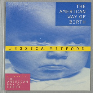 Front cover, blue-toned close-up of a photographic image of a pouting baby's face with white collar visible. Upper right corner, in white on blue square: THE AMERICAN / WAY OF / BIRTH; center, in black on yellow: JESSICA MITFORD; lower left corner, in yellow and white on pink square: AUTHOR OF / THE / AMERICAN / WAY OF / DEATH.