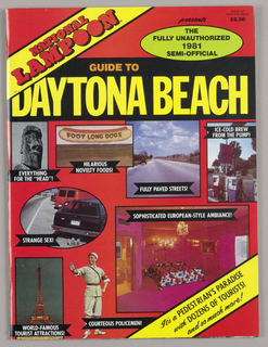 The magazine is divided in two parts, joined back-to-back and in reverse. Cover pages, Guide to Fort Lauderdale (aka #1) and Guide to Daytona Beach (aka  #2) - Identical design aspects: a red background; large sans-serif yellow type for the featured locations, placed across the page in the top quarter; National Lampoon in black-shadowed, red uppercase type on a black-edged yellow strip, diagonally placed and overlapping the left edge of the title; above and to the right, within a chartreuse, black-edged oval, in uppercase type, the/ fully unauthorized/ 1981/ semi-official; just below and to the left, in orange uppercase type, guide to; multiple photographic illustrations outlined in black and accompanied by captions in white uppercase type on black ribbon shapes. Some examples of illustrations in the absurdist National Lampoon style: a hot dog in a bun (three times), labeled foot long dogs, captioned edible souvenirs (#1), adult entertainment (#1), and hilarious novelty foods (#2); the Eiffel Tower, captioned world-famous tourist attractions (#2); a hotel lobby desk, with paneled back and mail box grid, captioned loads of lobbies (#1); and a gas station pump, with a sign showing cold beer substituting for the accustomed prices, captioned ice-cold brew/ from the pump (#2).  Centerfold: In a style derived from comic book art, a poster is headed Fort Lauderdale (recto) and Daytona Beach (verso). (Note: Because the poster is folded and stapled in place, the viewer cannot verify that the designs are identical, but that appears to be so.) A light blue ribbon banner, centered near the top of the page, is imprinted the Florida Department of Wealth, Education/ and Designer Jeans Welcomes You To; the message continues with the name of the venue, imprinted on a curve in backward-slanting capital letters in orange-fading-to-yellow tones, shadowed in black. Within a circle on the top right, a deserted highway in single point perspective, divided by a yellow dotted line surrounded by green and topped by a sliver of blue sky, is rimmed by a caption, miles of/ highways. An area map in green, differing as to location in the two designs, appears on both sides of the double-page center and is overlaid on the left by a crouching figure of a man, bare-chested, barefoot and wearing blue trousers. He holds a woman's opened handbag by its handles; he is grimacing and, confirming his angry expression, there are slanted comic book lines of exasperation extending from his head. His feet rest on a curved white band, imprinted Wrestling in red capitals. To the left, a jagged-edged yellow shape, imprinted alligator/ bag, overlaps the figure. Just to the left edge of the page, a curved palm tree trunk extends from bottom to top, where it ends in a crown of jagged-edged green leaves, cut off at the edge. Outlined in black, a figure of a mermaid, sitting, leans against the tree trunk, her arms bent at the elbow, her hands behind her head.  Her pink hair, in a 1940's-style upsweep, is tied in a red ribbon; her eyes are obscured by dark lenses framed in 1950's-style Harlequin sunglasses; her lipstick is dark red. She wears a print bathing suit top, exposing cleavage and midriff. A cartoon bubble extending from her head, signifying that she is dreaming, shows a swimming merman figure, his human legs extending from flowered bathing trunks, topped by a green fish body and head. Overlapping the mermaid's tail is a rectangle containing three large-headed, small-bodied male figures side by side; they are laughing and wearing sunglasses with green lenses. Their skin tones differ: the leftmost, pale; the middle, pink; the right, brown. They are labeled accordingly, in black capitals on red bands, rare, medium and well done. The rare and medium, dressed in bathing trunks, are stretched out on beach chairs in the sunlight; the well done, dressed in a purple jacket, white shirt and red bowtie, is seated at a white piano. Shadows extend from all three. Below the figures, Hours of Sunbathing! is imprinted in black script. To the right of the map, below the venue sign, a triangular orange-red sign with a curved top is imprinted Home of Cheese in a Tube; the word cheese is in golden squiggle letters emerging from a tube, placed below on the left, showing a wedge of cheese and labeled Processed Cheese Squeeze. Below the triangle, the word Flamingo, curved and in the same orange-red, is overlaid by a pink flamingo body topping a pair of mesh-stocking legs in stiletto heels; a smaller version is duplicated to the right, and a single palm tree appears on the outer edge of each figure. Both pairs of legs emerge from palm leaves situated on top of a band, imprinted Impersonators. Below that, within a diagonally placed, checkered edged green square, two side-by-side orange cats in running position are backed by  golden jagged-edged shapes. The cats have bright green eyes and smiling opened mouths revealing white teeth and red tongues. In red capitals, Fabulous is imprinted above the square and Cat Racing below.