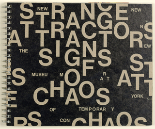 The design of this approximately fifty page (unpaginated) spiral bound catalogue of an exhibition of art, inspired by the chaos theory of mathematics, intends to evoke the art itself. Cover, front: On a black background, the exhibition title, Strange Attractors: Signs of Chaos, is imprinted in the natural taupe of the cardboard material in bold sans serif type, the letters placed unevenly over the entire surface; the exhibition venue, New Museum of Contemporary Art, is imprinted in identical type and style, but smaller. Cover, back: A grid pattern is formed by overlapping lines of black type, set within narrow margins on the natural cardboard.  Content: Text and accompanying illustrations are reproduced on pages of various sizes, inserted vertically or horizontally, and placed in random order. Typography may vary from essay to essay, or within any one essay, in layout, style, size and case.