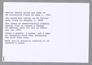 Recto: Four lines of typewritten double-spaced capital letters, centered top-to-bottom and imprinted all across the card, inform the recipient of Karrie Jacobs's having moved her home and office. The new location information in the right half is enclosed within an incised rectangle that can be removed and used on a Rolodex.  Verso: Five one-sentence paragraphs, in upper and lower case typewritten letters, referring to Karrie Jacobs's move and to M&Co's role in producing the change of address card, are imprinted on the left. M&Co, in miniature bold type, is imprinted along the left edge.