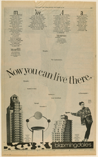 "(A, b and c) The three-page spread combines advertisements for the Memphis (condominium) buildings and Memphis studios fashions and furnishings, designed for a special promotion by Bloomingdale's, the department store.   (a) Across the top, there are four columns of type, initialled with bold letters in four different type styles. In columns one and three, the content is devoted to the Memphis condominiums; column one ends in uptown/ Memphis [logo] and column three in downtown/ Memphis [logo]. Columns two and four deal with Memphis studio products for the Bloomingdale's department store; column two promotes the ""First"" chair by the designer, Michele DeLucci, and column four, a shirt in a Memphis machine print. Now you can live there is imprinted in large upper and lower case letters in a curved format, bisecting the upper and lower halves of the page. In the lower half, the Bloomingdale's Memphis promotion is noted in seven short, scattered phrases, while nearby, on the extreme right, the/ Memphis/ Condominium/ kiosk is on the/ fifth floor appears in smaller type. Four images correspond with the four columns of type in the upper half: in column one, an image of the uptown building and in column three, of the downtown one, both accompanied by information about their respective sales offices; in column two, an image of the chair and in column four, of a female model wearing the shirt over slacks, her left hip extended toward the right and her right arm, fingers splayed, extended to the left. Just above the bottom edge, a wide band is divided into a large Memphis squiggle pattern on the left and bloomingdale's, in white on black lower case type, on the right.  (B) and (c) comprise a double-page spread, headed Memphis, centered, in black neo-Constructivist type, backed by various Memphis-style patterns. Immediately below the heading, centered, side-by-side, and on the diagonal, are two Memphis studio objects, a plate and a vase, with accompanying blurbs, also on the diagonal. Just below that, extending almost to the bottom edge, is a photograph of a room on display at Bloomingdale's, identified in an accompanying blurb as the work of  the Memphis designer, Aldo Cibic. To the left of that, beginning just below the M in the heading, a female model, her head raised and lips parted, is wearing sunglasses which reflect light, and is posed with her right arm raised and gloved hand flexed at the wrist and her left arm bent at the elbow and ending in her gloved hand resting on her forehead. She is wearing a Memphis studio triangle-patterned shirt and jellybean-patterned pants, described in a blurb located to the right of the model's legs. On the far left, next to the model, a column of type describing the Memphis show at Bloomingdale's, terminates in Ecco/ L'Italia. Immediately below, on the diagonal, is a snapshot of Ettore Sottsass and six Memphis studio designers, identified below. From the top right edge of (b), three Memphis-patterned ties, and a bowtie overlaying the center of theright-most tie, extend downward on the diagonal to the left, touching the top right edge of the room display; a descriptive blurb appears underneath the bowtie. Just below, to the right of the top of the room display, slanted downward from left to right, is a 1986 wall calendar patterned in Memphis prints and headed Memphis; the blurb identifies the designer as Natalie DuPasquier. Below that, slanted downward from right to left, is a Bloomingdale's Memphis shopping bag, identified underneath as designed by DuPasquier and Christoph Radl. To the right of the calendar and shopping bag is an image of the Memphis (condominium) uptown building, described in a column of type to its right. A horizontal band identical to that on (a) competes the design."