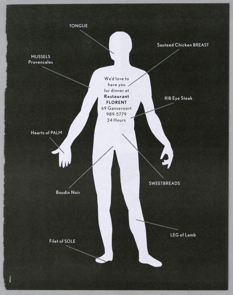 There is a full-length silhouette of a frontal view of a man, arms at his sides, but held away from his body, in white on a black background. Ten lines jutting out from various points on the figure terminate in imprinted labels, in white, naming various foods; for example, hearts of palm extends from the right hand and leg of lamb from the left leg. On the figure's chest is the followig message: We'd love to/ have you/ for dinner at/ Restaurant Florent, followed by the address, phone number and open hours.