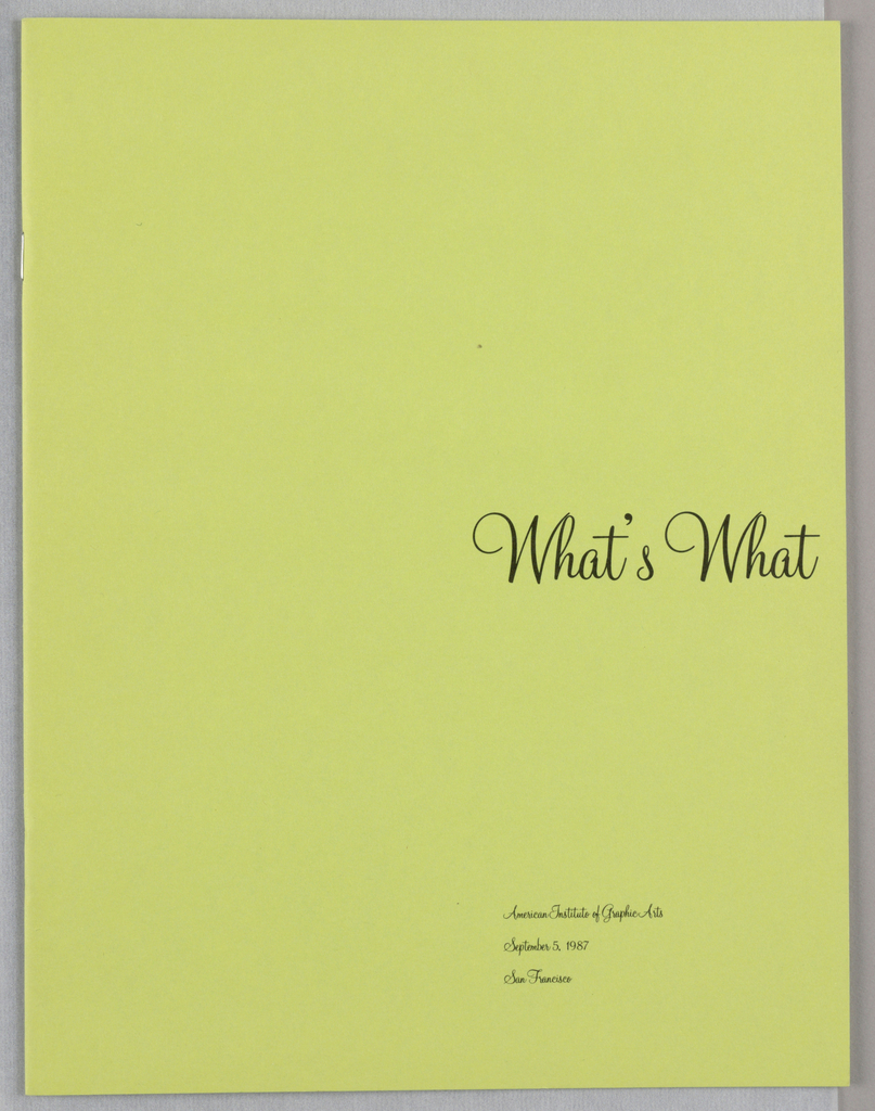 "The program booklet consists of twenty pages (unpaginated) in black and white on chartreuse paper. Front cover: What's What, in up-and-down scripted type, is positioned at center right, ending at the right edge; aligned with the left edge of the title, American Institute of Graphic Arts/ September 5, 1987/ San Francisco is imprinted in mini-script type near the bottom edge. Inside front cover: Who's Who, in an ornate, slanted script, is imprinted in the same position as the cover title.  Page 3: The twenty program subjects are listed in a column close to the left edge, one per line, in a sans serif type. Participants' names, also one per line, in a darker version of the same type, are listed next to the subjects. (Subjects and participants are identified, where relevant, in the following page descriptions.) Page 4: Thank you, in yet another style of oblique script, is centered. To the right, centered top to bottom, is a column of thirteen names, in the same type used for the subjects (page three).  Page 5, Logos, Tibor Kalman: An image of one of Tibor Kalman's business cards, photographed as if clipped to the page, appears on the diagonal, abutting the right edge. The view is a roadside scene, including a utility pole; on the left, a superimposed on black, is a rectangle announcing Tibor Kalman/ M&Co, followed by telephone and location information. Page 6, Videos, April Greiman: The title, What's Going on Now/ Videotape is imprinted on the left, a short distance from the top edge. Just below it, a thin line extends across the page. To the right of center, just below the line, are two columns specifying names and functions involved in the video. On the left, aligned with the title, and just above another thin line extending across the page, is the heading, Individuals, Companies +/ Equipment Represented; below are four columns of this information.  [A] Statement from Pierre Bernard/ Grapus, France, presented in eight paragraphs, comprises all of page 7. Page 8, Pictures, Tom Strong: The page, headed Talking Buildings (in capitals), Pics by Tom Strong  Elm City  Connecticut  06511 (in upper and lower case) consists of two half-page photographs. The upper one is a side view of a clapboard or vinyl-sided house with two peaked roofs, one behind the other, each with a chimney; a porch or room on the left; and additional wings, or perhaps outbuildings, in the right and left middle distance. What appears to be a small added-on section of the house occupies the center of the photograph: there is a small window in its center; a decorative element, a bird with its wings spread, just above the window; a pilaster on each side; and an American flag, inserted in the left-hand pilaster. Trees and scrub are in the background. The lower one shows a large expanse of lawn in the foreground; landscaped shrubbery in profusion on the sides; fountains in the center; and a large, white porticoed building, a flag flying from its roof, in the center background. The building appears to be an official one, such as a governor's mansion, or, alternatively, an upscale private residence. Page 9, Corporations, Michael Bierut: A ten-line quotation in a dark upper and lower case serif type, beginning ""When I did the UPS trademark,"" occupies the upper half of the page. The source and date, Paul Rand, 1984, are imprinted in italics just beneath the concluding line. Two additional lines, What It Looks Like, What It Means:/ Corporate Design in the 1980's appears at the bottom edge, aligned with the left-hand edge of the Rand quotation; three additional lines identify the subject leader and conference name and date. Page 10, Third World, Lucille Tenazas: A full length view of a puckered fabric curtain extending halfway across forms the background for various superimposed images in a collage format. Third/ world is imprinted in lower case letters on plaid-patterned geometric forms, superimposed on the body of the envelope and the neighboring space on the right.  In the center, just below the top edge of the page, is a tobacco paper image, headed Matamis (on a banner), and showing a head shot of a smiling woman, smoking. Directly below is a long, thin envelope with Chinese characters on its flap, followed underneath by the word, China, and by Ininanda ni above its bottom edge. In the center, left, a letter (Arabic?) in an Art-Nouveau style is positioned between a lone Chinese (?) ideogram and a calligraphic Arabic (?) phrase, imprinted on a swirling ribbon. Below the envelope, on the right, Lucille [inverted]/ Tenazas, is imprinted and underlined. Prepared by [inverted] is imprinted underneath, and Salamat po, followed by five names on two lines, is imprinted along the lower-right hand edge, from bottom to top. A question mark in the upper right-hand corner of the page and the three letters, Q/ U/ E, diagonally placed next to the tobacco paper, complete the design. Page 11, Magazines, Roger Black: A thin line extends across, close to the top edge of the page. MCI Mail, in heavy type, on the left, and The nation's new postal system, on the right, are on one line. A memorandum in typescript from Roger Black, re Is There Hope/ For Magazine Design?/ Or Is It Too Late, addressed on the left, underneath MCI, to Tibor Kalman, continues in four paragraphs in the lower half of the page. Page 12, Architecture, Marc Treib: A small image of a slat-backed, leather-seated chair, in the upper left-hand corner, and five typescripted lines identifying Marc Treib at the Department of Architecture at University of California, Berkeley, comprise the design. Page 13, Crossover, Chee Pearlman: The image, occupying most of the page, features a recognizable likeness from the neck up of a serious looking Tibor Kalman, wearing glasses and holding a pencil horizontally in his mouth. The remainder of the image shows a jacket, without sleeves, exaggerated in width and forming a V, in a print pattern composed of tiny x-es; a shirt in the background color; a squiggly-patterned tie; and three pens superimposed on the right where a pocket would normally be located. Eight phrases in typescript placed on the diagonal and scattered above and to the right of the image are focused on Chee Pearlman's participation. Near the bottom edge, the design in completed by Crossing/ Over in bold black type, along with by Chee Pearlman/ ID Magazine on the right. Page 14, Europe, Howard Milton: On the left, a short distance above the page's center, Howard Milton is imprinted in small, dark sans serif type. A top to bottom column to the right summarizes Milton's professional resume and the content of his conference presentation and provides the names of European designers whose work is scheduled to be shown. Aligned with Milton's name, five lines on the right identify his agency and location in London.  Page 15, Words, Ralph Caplan: An ideogram, centered near the top of the page, shows a capital letter i, within a black rectangle, within a thin-outlined square with curved corners. Directly underneath is a caption: Author's favorite pronoun/ shown here upside down to/ demonstrate signage appli-/ cation. The presenter's name is imprinted a short distance below, centered, in small upper case. Four paragraphs summarizing the presentation comprise the lower half of the page. Page 16, Photography, Henry Brimmer: Arranged on lines directly underneath each other and forming an approximate square, the numbers one to one thousand, concluding with the word, words, are spelled out in miniscule upper case type. All the way across and close to the lower edge of the page is one phrase describing the presentation: A one hundred and twenty second flash dissertation on the new and not-so-new photography by Henry Brimmer, publisher of Photo Metro magazine. Page 17, Typecasting, Hugh Aldersey-Williams: Headed International Designer Enquirer, the page features design stories laid out in columns in tabloid newspaper style. Page 18, Fashion, Tom Bonauro: An above-the-waist photograph of a Latin American-style female votive statue occupies the full page from top to bottom and is accompanied by a narrow column on the right in the lower half of the page, headed A Slide Presentation. The statue, showing tears on her face, is dressed in a white lace blouse and textured, bejeweled outer garments, and is wearing a crown framed by radiating spokes. Back cover: In the center, there is a stick figure illustration of a girl, whose diagonally placed arms end in splayed fingers."