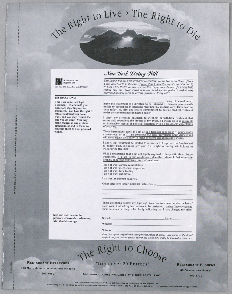 "Centered near the top of the page, within an oval, there is a photographic image of mountains, vegetation and sky, which shows clouds with sun shining through. Between this image and the top edge of the page, and following the oval's curve, is the phrase: the right to live, the right to die, with an ideogram separating the two halves of the message. A legal form, headed New York Living Will, is reproduced, occupying most of the page; it begins just below the image and ends just above an additional phrase in the message, the right to choose, which echos the curved form of the phrase above. Completing the message, ""from over 20 entrees"" is imprinted below this last line. The names of the two sponsoring restaurants and the sponsoring organization, as well as additional information, appear at the bottom. The whole is superimposed on a gray sky and clouds."