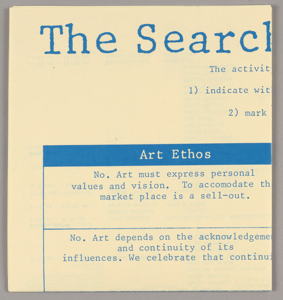"""With the poster opened, both recto and verso are designed for horizontal viewing, in inverted positions. For mailing, the object is folded in half horizontally and in quarters vertically, resulting in eight equal sections. The design is executed in bright blue ink on ivory-yellow paper.    Recto:  At the top, in capitals, AIGA National Design Conference stretches across the width of three sections. A line showing the dates, Oct. 5-8, 1989, also in capitals, is centered directly below. Underneath that, three columns, respectively headed General Sessions, Breakout Sessions and Conversations, in smaller capitals, provide the schedule of events, in typewriter-style upper and lower case letters. A registration form (upper half) and addressee form (lower half) comprise column four.   Verso: Across the top, the conference theme, The Search for an Ethos of Design, is imprinted in an upper and lower case serif type. Six lines of smaller type are centered directly underneath the title. The remaining space consists of a rectangle formed on the sides and bottom by thin lines and on the top by a band. Thin vertical lines divide the space into three columns, headed in ivory-yellow type on the band: Art Ethos, Read These Questions First, and Business Ethos. Thin horizontal lines extend between the left and right boundaries of the rectangle, dividing each column into six """"boxes."""" The six lines of type below the title instruct participants to express their views by answering six survey questions, listed in column two and keyed to statements in columns one and three.  Answers are to be expressed by placing a dot on a scale, marked at equal intervals C- B- A- Midpoint - A- B- C on the lower horizontal line of each question box. A fourth narrow column on the right (the reverse of the registration form), separated from column three by a dotted line, consists of a duplicate of the survey scales, to which respondents are requested to transfer their answers and mail to AIGA, along with ind"""