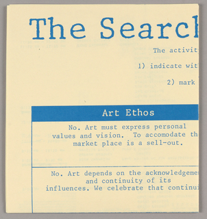 "With the poster opened, both recto and verso are designed for horizontal viewing, in inverted positions. For mailing, the object is folded in half horizontally and in quarters vertically, resulting in eight equal sections. The design is executed in bright blue ink on ivory-yellow paper.    Recto:  At the top, in capitals, AIGA National Design Conference stretches across the width of three sections. A line showing the dates, Oct. 5-8, 1989, also in capitals, is centered directly below. Underneath that, three columns, respectively headed General Sessions, Breakout Sessions and Conversations, in smaller capitals, provide the schedule of events, in typewriter-style upper and lower case letters. A registration form (upper half) and addressee form (lower half) comprise column four.   Verso: Across the top, the conference theme, The Search for an Ethos of Design, is imprinted in an upper and lower case serif type. Six lines of smaller type are centered directly underneath the title. The remaining space consists of a rectangle formed on the sides and bottom by thin lines and on the top by a band. Thin vertical lines divide the space into three columns, headed in ivory-yellow type on the band: Art Ethos, Read These Questions First, and Business Ethos. Thin horizontal lines extend between the left and right boundaries of the rectangle, dividing each column into six ""boxes."" The six lines of type below the title instruct participants to express their views by answering six survey questions, listed in column two and keyed to statements in columns one and three.  Answers are to be expressed by placing a dot on a scale, marked at equal intervals C- B- A- Midpoint - A- B- C on the lower horizontal line of each question box. A fourth narrow column on the right (the reverse of the registration form), separated from column three by a dotted line, consists of a duplicate of the survey scales, to which respondents are requested to transfer their answers and mail to AIGA, along with individual respondent information, anonymously; and interest indicators related to columns two and three on the recto."