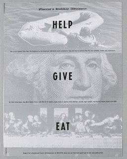 Under the heading, Florent's Holiday Advisory (top center), the page is divided horizontally in thirds, imprinted respectively, in bold black capitals, centered, Help/ Give/ Eat, superimposed on images in gray/white tones. The Help image shows the head and upper body of a figure holding on to an inflatable raft; imprinted across the bottom is Not a lot of bucks? Give time. The Coalition for the Homeless (460-8110) needs volunteers. They can find an activity that fits your schedule, talent, and comitment. The Give image, filling most of the space, is a partial view of the face of George Washington, styled as if reproduced from a United States dollar bill. Across the bottom is No time? Send money. Gay Mens Health Crisis (129 W20 St NY 10011) needs funds to operate their hotlines, provide legal counsel, and directly assist people with AIDS. The Eat image, from left to right edge,  is a reproduction of Leonardo's Last Supper, and is imprinted Hungry? Go to Restaurant Florent (69 Gansevoort St 989-5779) where you can find really good food at very reasonable prices.