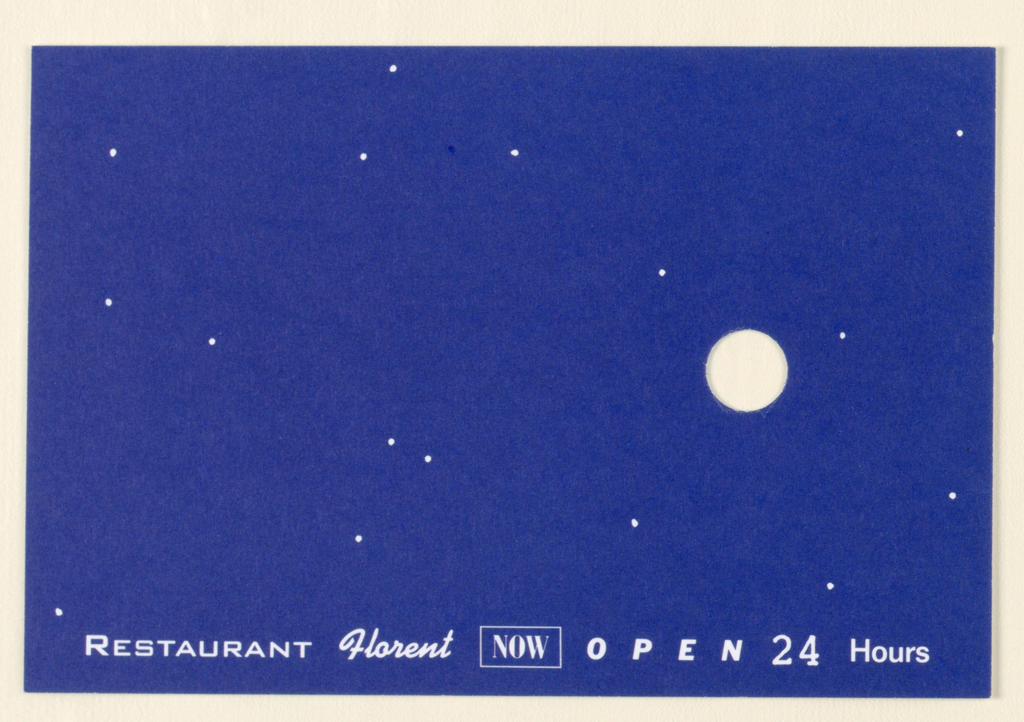 Recto: A design comprising an all-over midnight blue background, scattered pinprick-sized white dots and a cutout hole [1.2 cm (1/2 in.)], center right, represents a night sky with stars and the moon. Imprinted across, just above the bottom edge, in white: Restaurant (capitals)/ Florent (script)/ Now (capitals), enclosed in an outlined rectangle/ Open (diagonal capitals, widely spaced)/ 24 (numerals)/ Hours (upper and lower case).  Verso: On a white background, the hole (the  reverse of the recto's moon), now at center left and surrounded by blue rays, represents the sun. The imprinted information on the recto is repeated here in identical type and position, in blue.