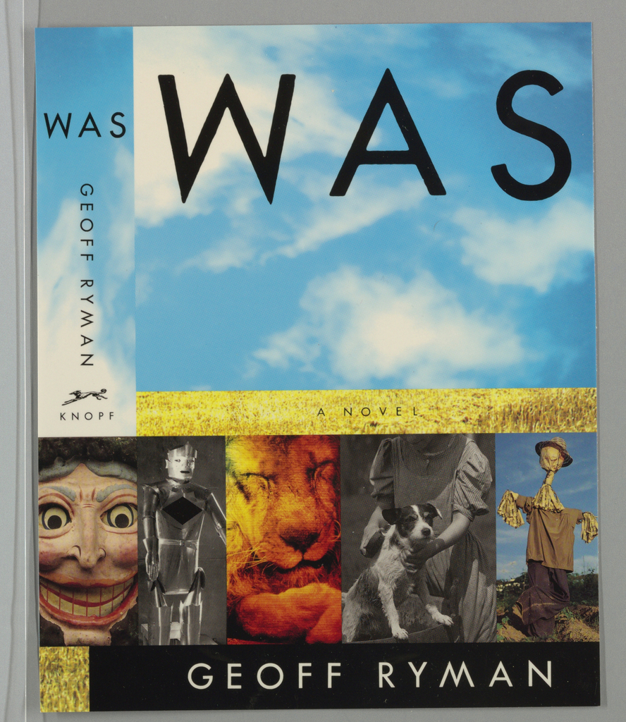 Book cover for Was, by Geoff Ryman, published by Alfred A. Knopf. Cover bisected into four horizontal bands. At top, large horizontal section of blue sky with clouds. Printed text in black at top: WAS; at center, skinny band of yellow field with printed text in black: A NOVEL; below, band of five vertical images evoking the central characters of the Wizard of Oz that continue across spine featuring mask of witch, metallic robot, lion with closed eyes, detail of woman in dress holding dog, and scarecrow. At bottom, horizontal black band with white printed text: GEOFF RYMAN