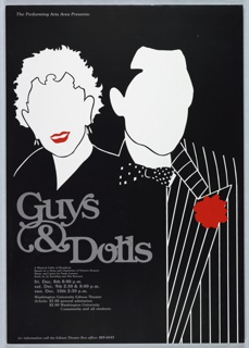 """On a black ground. Two figures rendered in black and white outline, both lacking facial features, except for the figure at left, with red lips. The hairline of both figures is clearly defined. Figure at right wears a black suit with graphic white stripes and a red corsage.Figure at left wears a black v-neck garment, with no other details. Text announcing a production of the play """"Guys and Dolls"""" is superimposed over the left figure: """"Guys & Dolls / A Musical Fable of Broadway / Based on a Story and Characters of Damon Runyon / Music and Lyrics by Frank Loesser / Book by Jo Swerling and Abe Burrows / fri. Dec. 8th 8:00 p.m. / sat. Dec. 9th 2:30 & 8:00 p.m. / sun. Dec. 10th 2:30 p.m. / Washington University Edison Theater / tickets: $3.00 general admission / $2.00 Washington University / Community and all students"""" Below, """"for information call the Edison Theater Box office: 889-6543"""" And at topmost left, """"The Performing Arts Area Presents:""""  For: Washington University, St. Louis"""