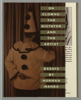 Front cover, copper-sepia toned photographic image of clown with costume on backwards standing about face pulling back theater curtain with right hand and left arm behind back holding a knife. Superimposed on upper right of photograph, seven short silver-green horizontal bands arranged along vertical edge of cover with text in white: ON/ CLOWNS:/ THE/ DICTATOR/ AND/ THE/ ARTIST. Superimposed on lower right of photograph, four more short silver-green horizontal bands arranged along vertical edge of cover containing author's name in white text. Back cover, four book reviews in white text on silver-green ground: ESSAYS/ BY/ NORMAN/ MANEA. Spine, title parallel to author's name in white text and below Grove Weidenfeld logo in copper-sepia color.