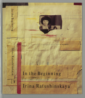 Book cover for In the Beginning, by Irina Ratushinskaya, published by Alfred A. Knopf. Front cover in collage design with layered wrinkled yellow papers in various shades with irregular edges. At top, fragment of black and white photograph of a young girl with black hair holding a picture of a girl that is partially obscured. Throughout cover, hand-drawn lines and scribbles in red marker, black pen, and yellow marker. Printed in black text within yellow rectangles: a memoir / In the Beginning / Irina Ratushinskaya; forms with text repeat on spine.